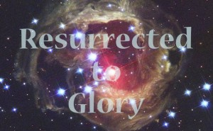 Resurrected to Glory