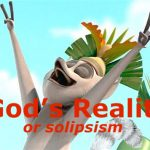 God's reality or solipsism
